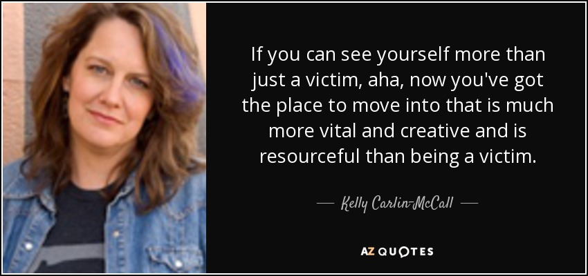 If you can see yourself more than just a victim, aha, now you've got the place to move into that is much more vital and creative and is resourceful than being a victim. - Kelly Carlin-McCall
