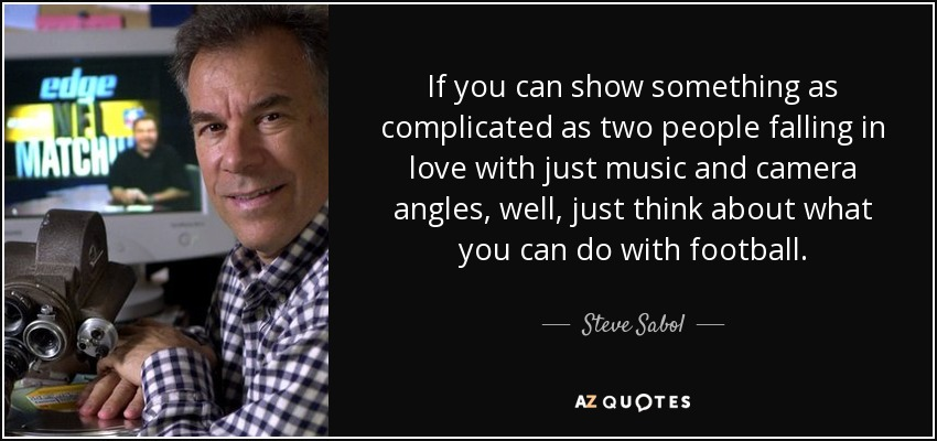 If you can show something as complicated as two people falling in love with just music and camera angles, well, just think about what you can do with football. - Steve Sabol