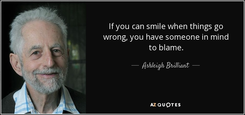 If you can smile when things go wrong, you have someone in mind to blame. - Ashleigh Brilliant