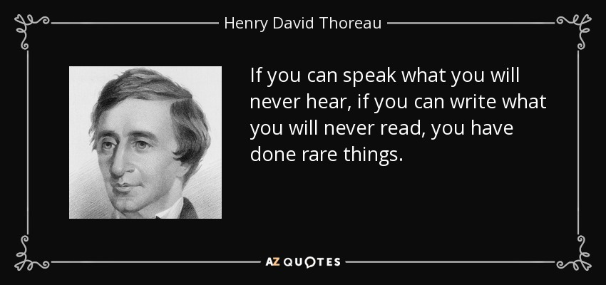 If you can speak what you will never hear, if you can write what you will never read, you have done rare things. - Henry David Thoreau