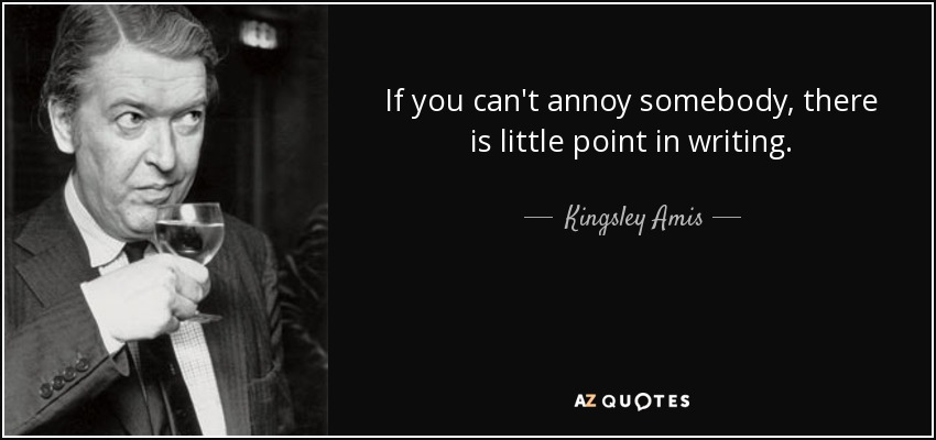 If you can't annoy somebody, there is little point in writing. - Kingsley Amis
