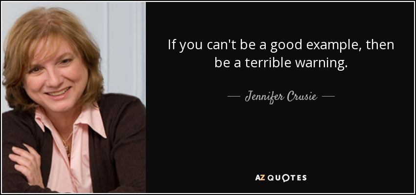 If you can't be a good example, then be a terrible warning. - Jennifer Crusie