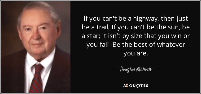If you can't be a highway, then just be a trail, If you can't be the sun, be a star; It isn't by size that you win or you fail- Be the best of whatever you are. - Douglas Malloch