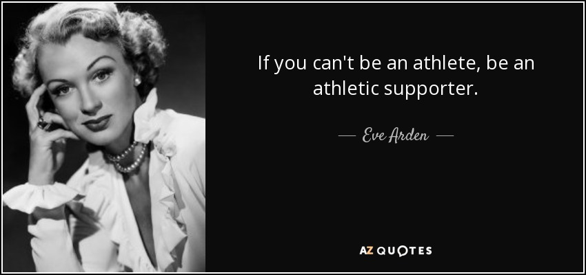 If you can't be an athlete, be an athletic supporter. - Eve Arden