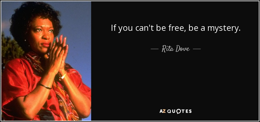 If you can't be free, be a mystery. - Rita Dove