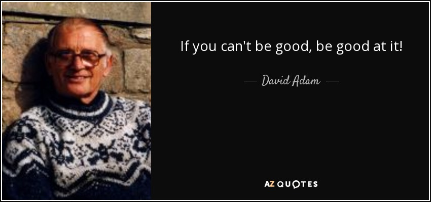 If you can't be good, be good at it! - David Adam