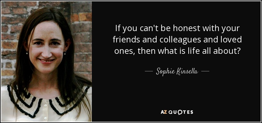 If you can't be honest with your friends and colleagues and loved ones, then what is life all about? - Sophie Kinsella