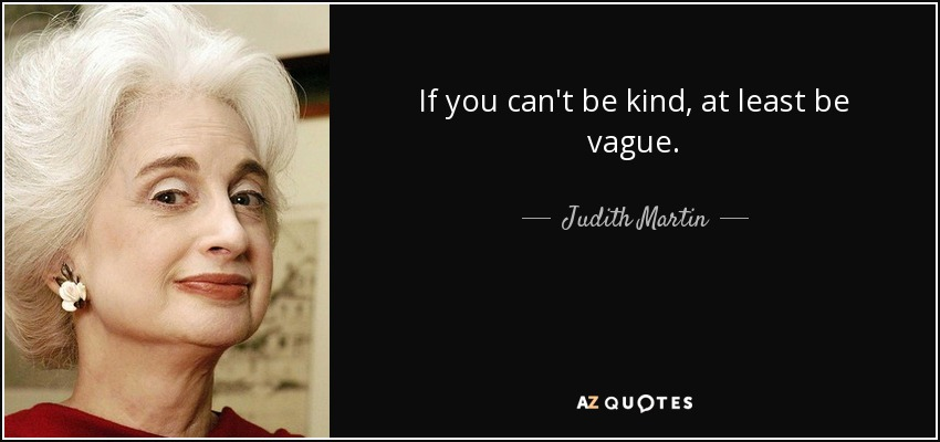 If you can't be kind, at least be vague. - Judith Martin