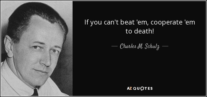 If you can't beat 'em, cooperate 'em to death! - Charles M. Schulz