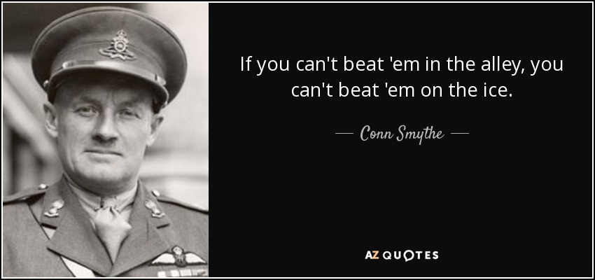 If you can't beat 'em in the alley, you can't beat 'em on the ice. - Conn Smythe