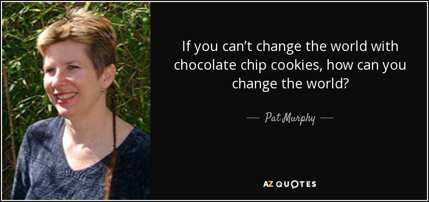 If you can't change the world with chocolate chip cookies, how can you change the world? - Pat Murphy