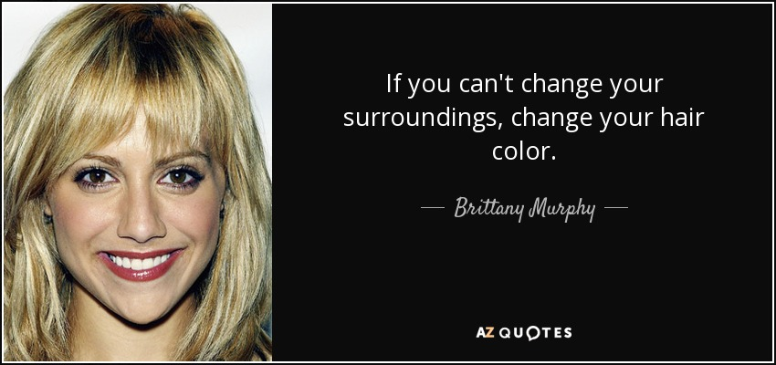 Brittany Murphy Quote If You Can T Change Your Surroundings Change