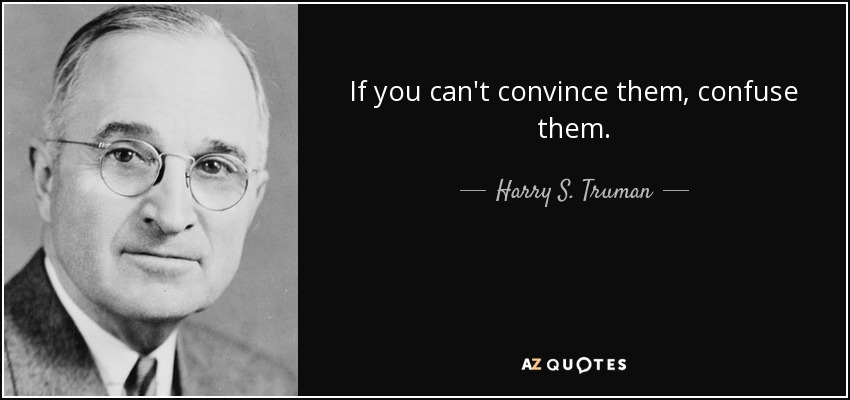If you can't convince them, confuse them. - Harry S. Truman