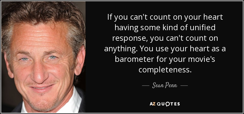 If you can't count on your heart having some kind of unified response, you can't count on anything. You use your heart as a barometer for your movie's completeness. - Sean Penn