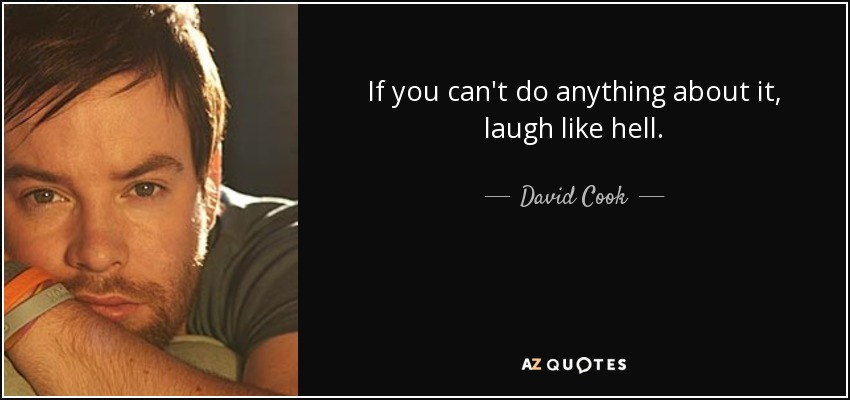 If you can't do anything about it, laugh like hell. - David Cook