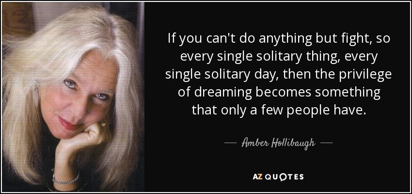 If you can't do anything but fight, so every single solitary thing, every single solitary day, then the privilege of dreaming becomes something that only a few people have. - Amber Hollibaugh