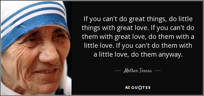 If you can't do great things, do little things with great love. If you can't do them with great love, do them with a little love. If you can't do them with a little love, do them anyway. - Mother Teresa