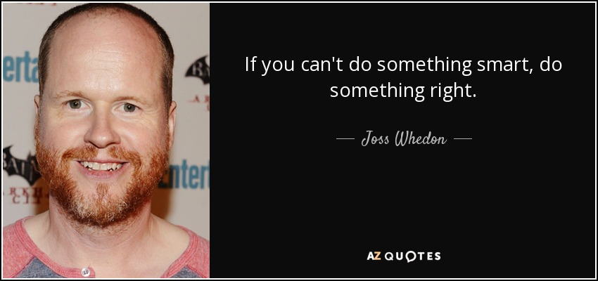 If you can't do something smart, do something right. - Joss Whedon