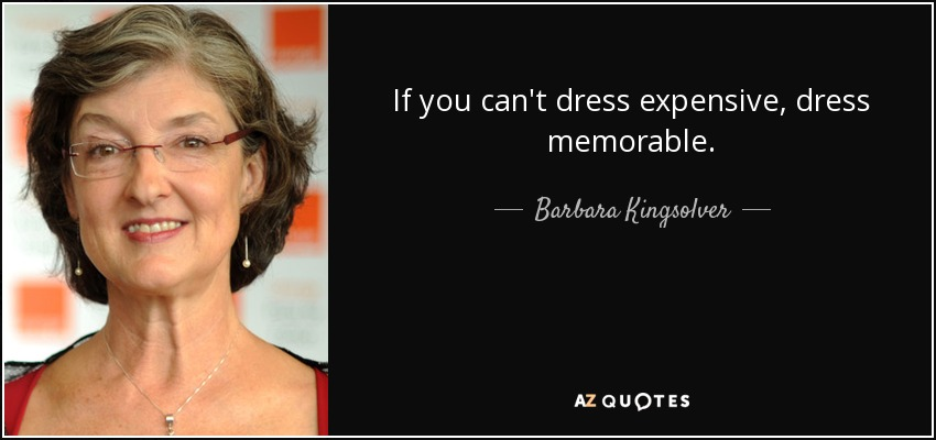 If you can't dress expensive, dress memorable. - Barbara Kingsolver