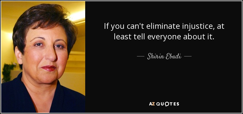 If you can't eliminate injustice, at least tell everyone about it. - Shirin Ebadi