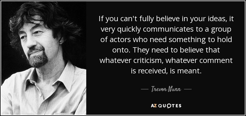 If you can't fully believe in your ideas, it very quickly communicates to a group of actors who need something to hold onto. They need to believe that whatever criticism, whatever comment is received, is meant. - Trevor Nunn