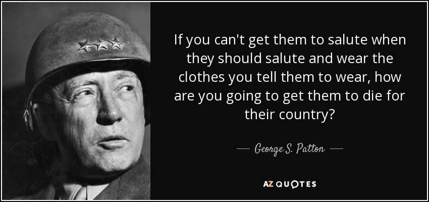 If you can't get them to salute when they should salute and wear the clothes you tell them to wear, how are you going to get them to die for their country? - George S. Patton
