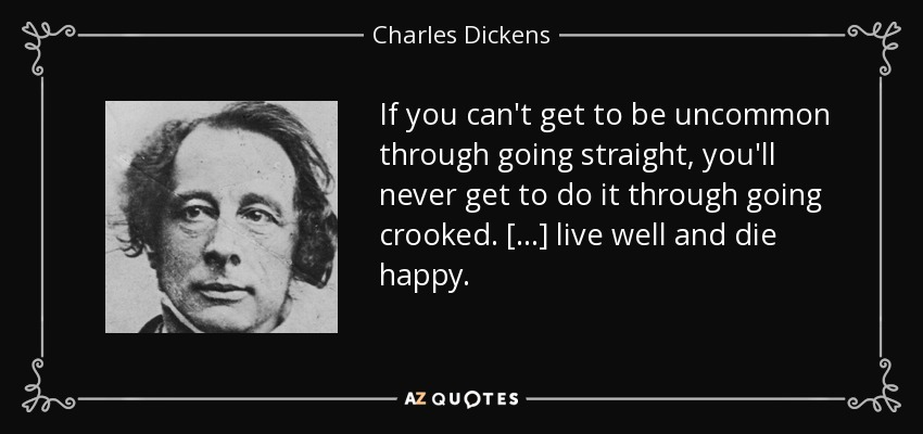 If you can't get to be uncommon through going straight, you'll never get to do it through going crooked. [...] live well and die happy. - Charles Dickens