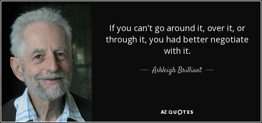 If you can't go around it, over it, or through it, you had better negotiate with it. - Ashleigh Brilliant