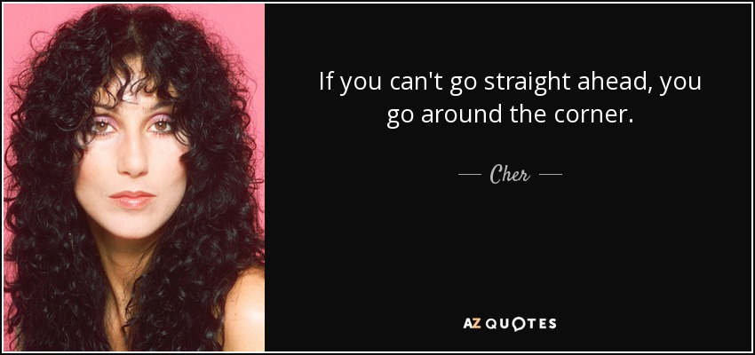 If you can't go straight ahead, you go around the corner. - Cher
