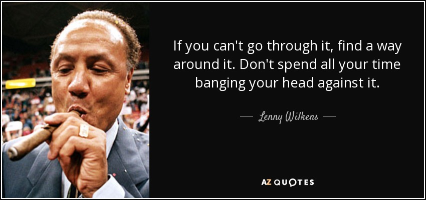 If you can't go through it, find a way around it. Don't spend all your time banging your head against it. - Lenny Wilkens