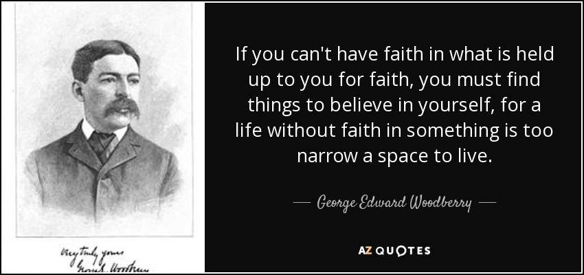 If you can't have faith in what is held up to you for faith, you must find things to believe in yourself, for a life without faith in something is too narrow a space to live. - George Edward Woodberry