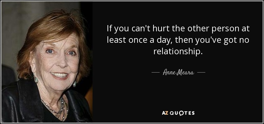 If you can't hurt the other person at least once a day, then you've got no relationship. - Anne Meara