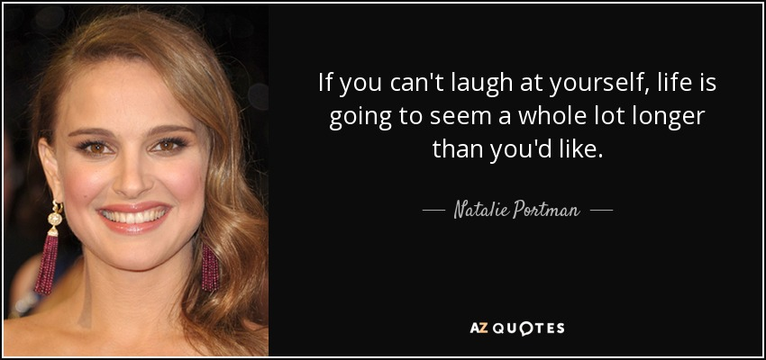 If you can't laugh at yourself, life is going to seem a whole lot longer than you'd like. - Natalie Portman