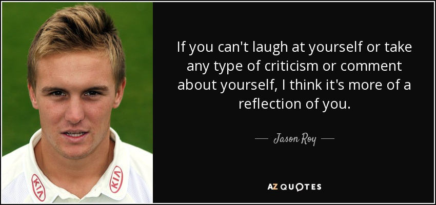 If you can't laugh at yourself or take any type of criticism or comment about yourself, I think it's more of a reflection of you. - Jason Roy