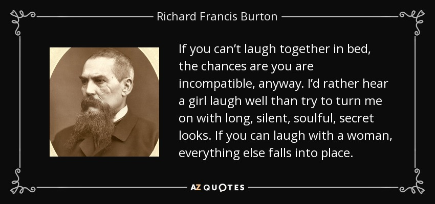 If you can't laugh together in bed, the chances are you are incompatible, anyway. I'd rather hear a girl laugh well than try to turn me on with long, silent, soulful, secret looks. If you can laugh with a woman, everything else falls into place. - Richard Francis Burton