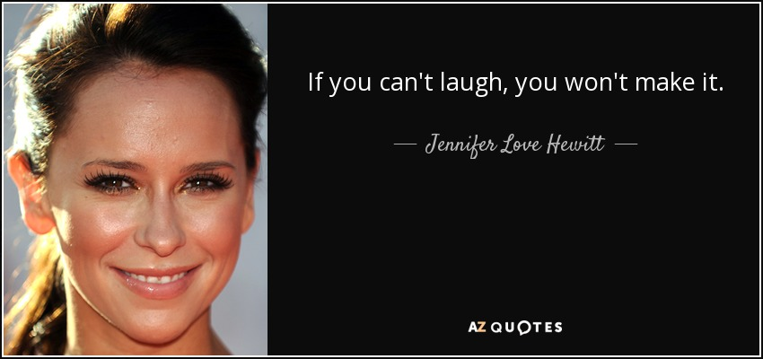 If you can't laugh, you won't make it. - Jennifer Love Hewitt