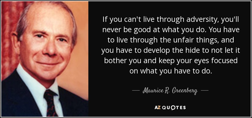 If you can't live through adversity, you'll never be good at what you do. You have to live through the unfair things, and you have to develop the hide to not let it bother you and keep your eyes focused on what you have to do. - Maurice R. Greenberg