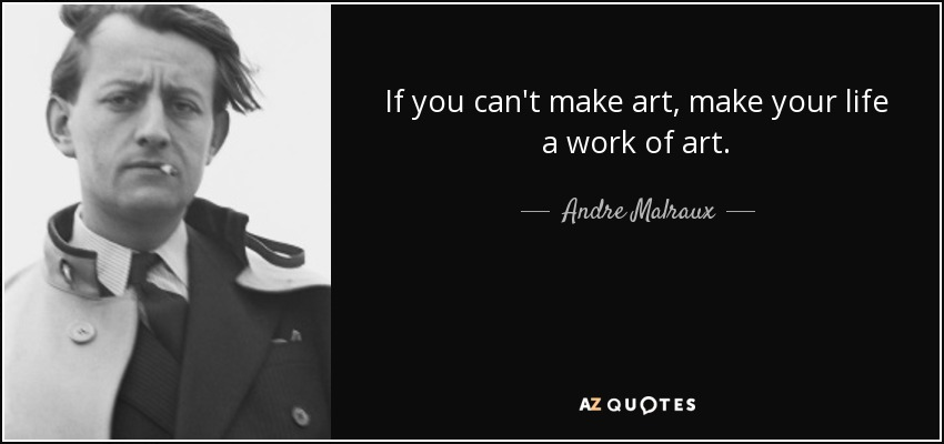 If you can't make art, make your life a work of art. - Andre Malraux