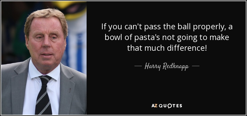 If you can't pass the ball properly, a bowl of pasta's not going to make that much difference! - Harry Redknapp
