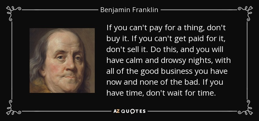 If you can't pay for a thing, don't buy it. If you can't get paid for it, don't sell it. Do this, and you will have calm and drowsy nights, with all of the good business you have now and none of the bad. If you have time, don't wait for time. - Benjamin Franklin