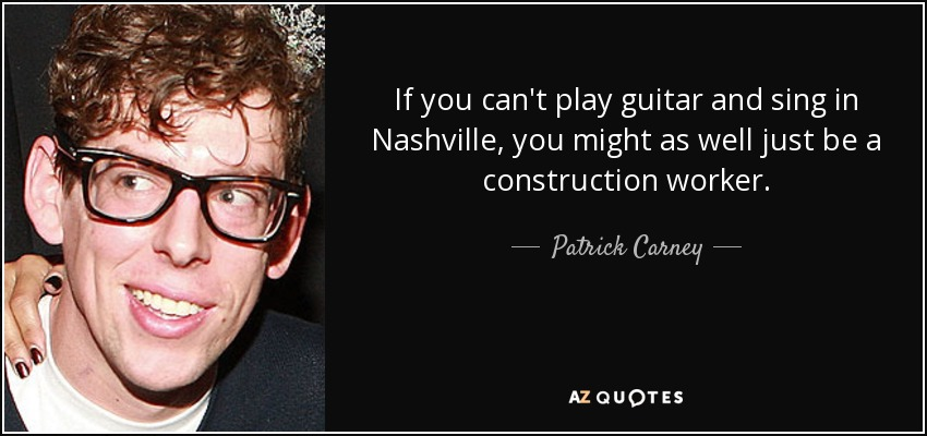If you can't play guitar and sing in Nashville, you might as well just be a construction worker. - Patrick Carney