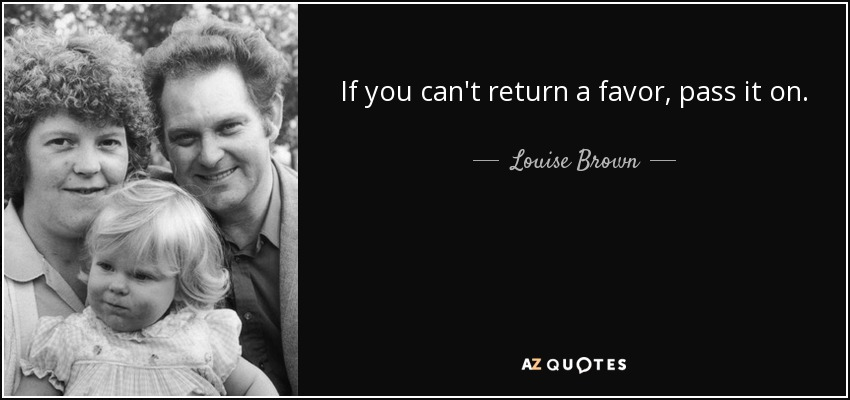 If you can't return a favor, pass it on. - Louise Brown