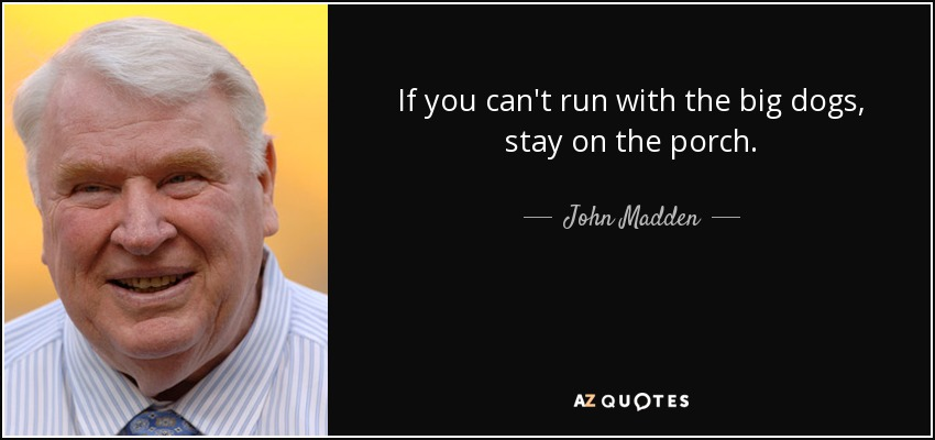 If you can't run with the big dogs, stay on the porch. - John Madden