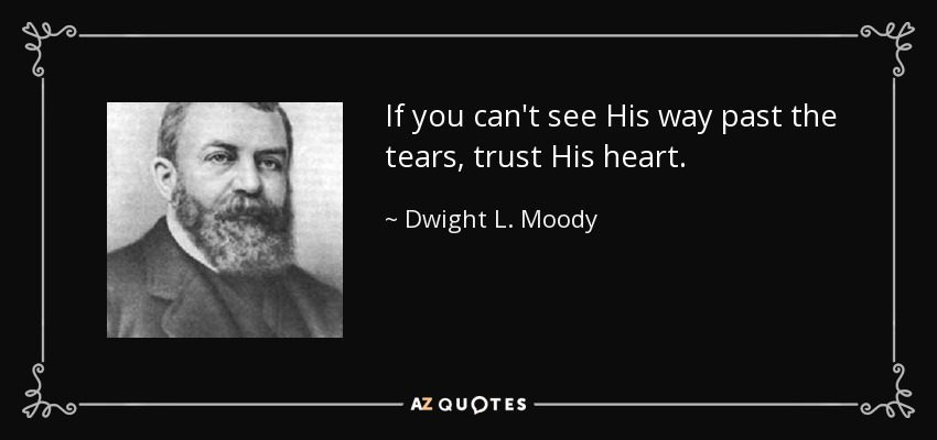 If you can't see His way past the tears, trust His heart. - Dwight L. Moody