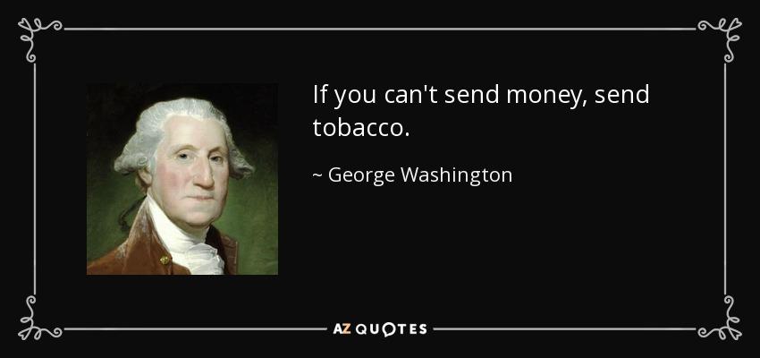 If you can't send money, send tobacco. - George Washington