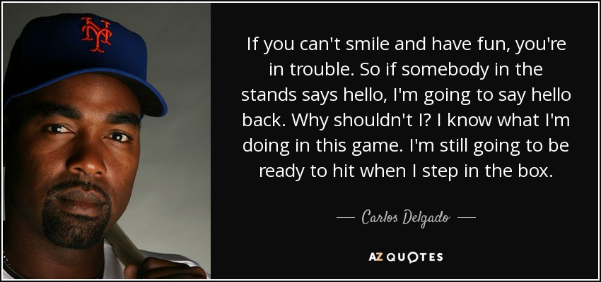 If you can't smile and have fun, you're in trouble. So if somebody in the stands says hello, I'm going to say hello back. Why shouldn't I? I know what I'm doing in this game. I'm still going to be ready to hit when I step in the box. - Carlos Delgado