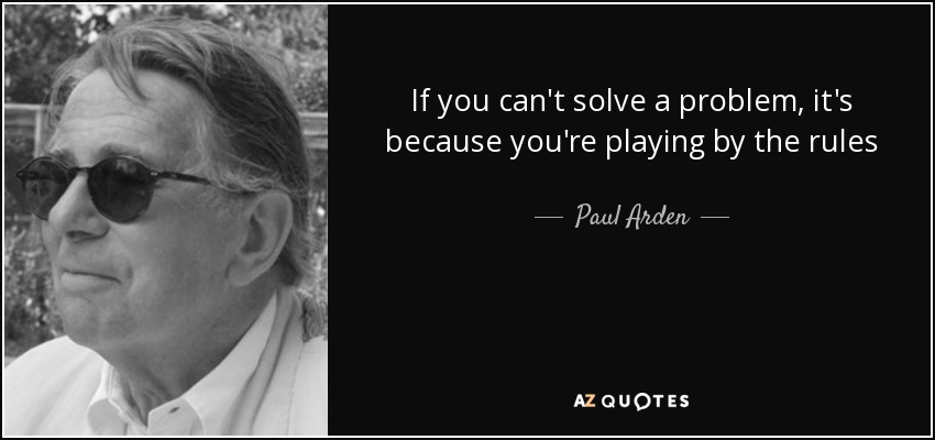 If you can't solve a problem, it's because you're playing by the rules - Paul Arden