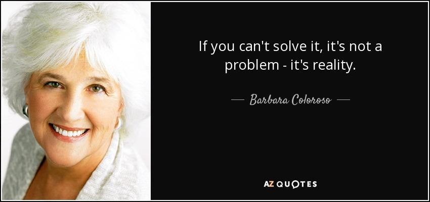 If you can't solve it, it's not a problem - it's reality. - Barbara Coloroso
