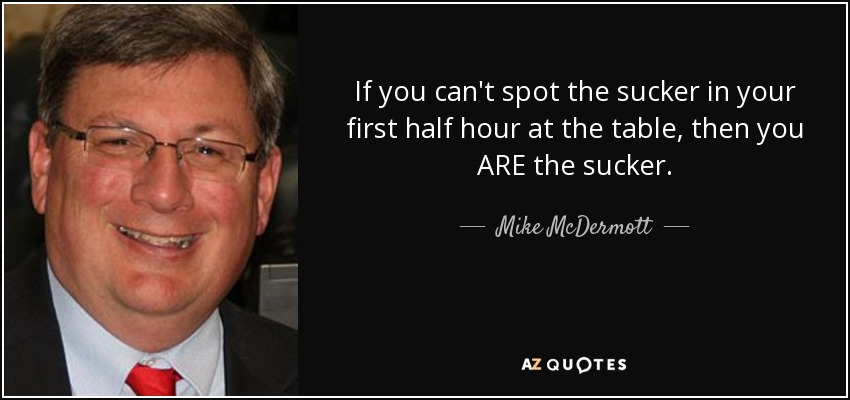 If you can't spot the sucker in your first half hour at the table, then you ARE the sucker. - Mike McDermott