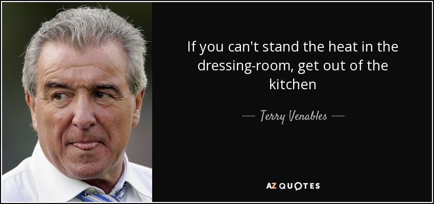 If you can't stand the heat in the dressing-room, get out of the kitchen - Terry Venables
